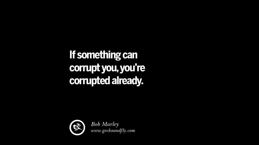 If something can corrupt you, you're corrupted already. - Bob Marley  Inspiring Motivational Anti Corruption Quotes For Politicians On Greed And Power Instagram Pinterest Facebook