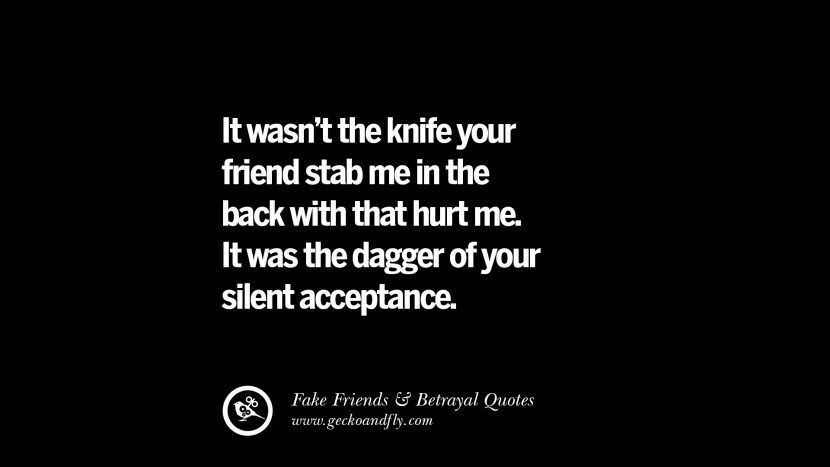 It wasn't the knife your friend stab me in the back with that hurt me. It was the dagger of your silent acceptance. Quotes On Fake Friends That Back Stabbed And Betrayed You Friendship Instagram Pinterest Facebook