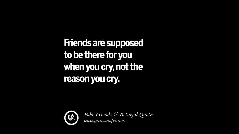 Friends are supposed to be there for you when you cry, not the reason you cry.
