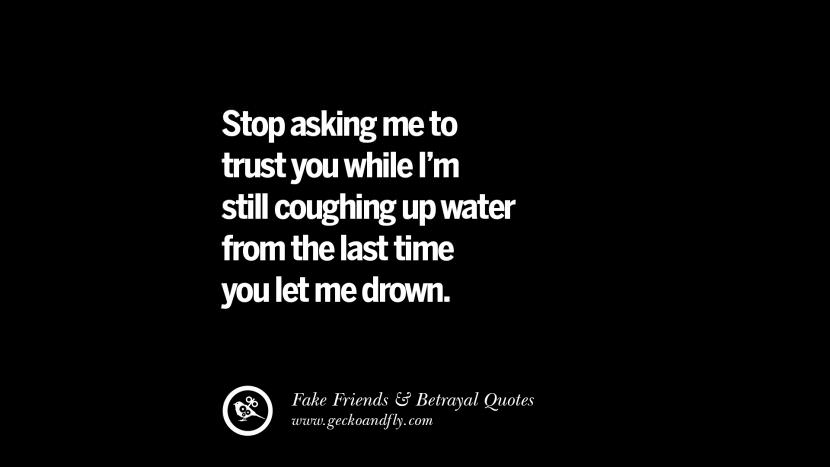 Stop asking me to trust you while I'm still coughing up water from the last time you let me drown. Quotes On Fake Friends That Back Stabbed And Betrayed You Friendship Instagram Pinterest Facebook