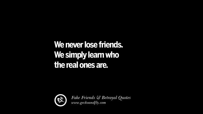 We never lose friends. We simply learn who the real ones are. Quotes On Fake Friends That Back Stabbed And Betrayed You Friendship Instagram Pinterest Facebook