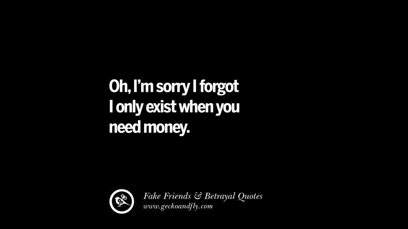 Oh, I'm sorry I forgot I only exist when you need money. Quotes On Fake Friends That Back Stabbed And Betrayed You Friendship Instagram Pinterest Facebook