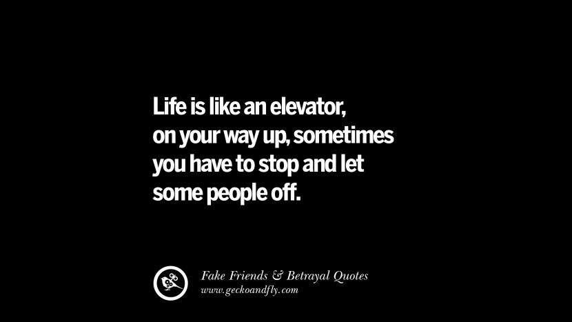 Life is like an elevator, on your way up, sometimes you have to stop and let some people off. Quotes On Fake Friends That Back Stabbed And Betrayed You Friendship Instagram Pinterest Facebook