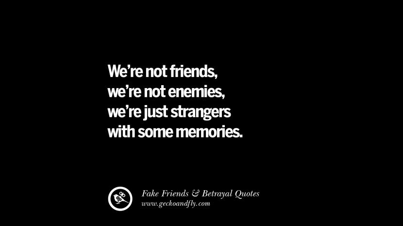 We're not friends, we're not enemies, we're just strangers with some memories. Quotes On Fake Friends That Back Stabbed And Betrayed You Friendship Instagram Pinterest Facebook