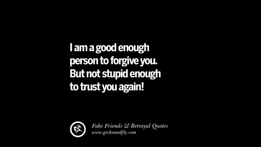I am a good enough person to forgive you. But not stupid enough to trust you again! Quotes On Fake Friends That Back Stabbed And Betrayed You Friendship Instagram Pinterest Facebook
