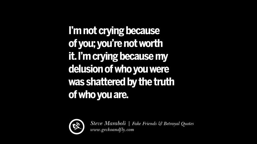 I'm not crying because of you; you're not worth it. I'm crying because my delusion of who you were was shattered by the truth of who you are. - Steve Maraboli Quotes On Fake Friends That Back Stabbed And Betrayed You Friendship Instagram Pinterest Facebook