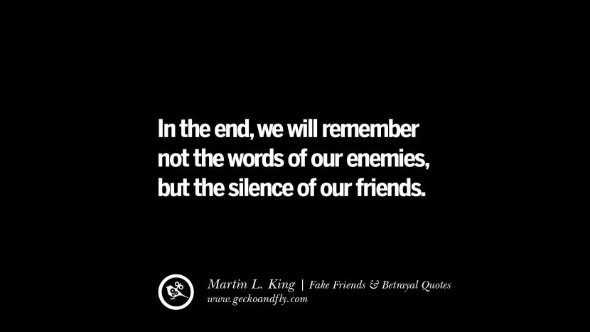 In the end, we will remember not the words of our enemies, but the silence of our friends. Quotes On Fake Friends That Back Stabbed And Betrayed You Friendship Instagram Pinterest Facebook