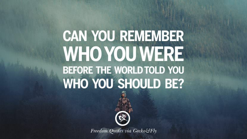 Can you remember who you were before the world told you who you should be? Inspiring Motivational Quotes About Freedom And Liberty Instagram Pinterest Facebook Happiness