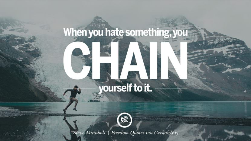 When you hate something you chain yourself to it. - Steve Maraboli Inspiring Motivational Quotes About Freedom And Liberty Instagram Pinterest Facebook Happiness