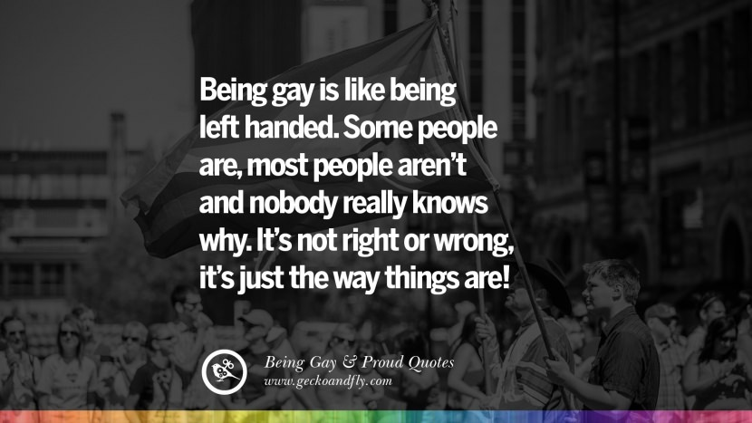 Being gay is like being left handed. Some people are, most people aren't and nobody really knows why. It's not right or wrong, it's just the way things are! Quotes About Gay Pride, Pro LGBT, Homophobia and Marriage Discrimination Instagram Pinterest Facebook