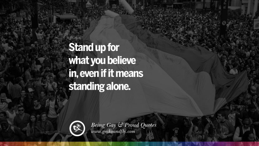 Stand up for what you believe in, even if it means standing alone. Quotes About Gay Pride, Pro LGBT, Homophobia and Marriage Discrimination Instagram Pinterest Facebook