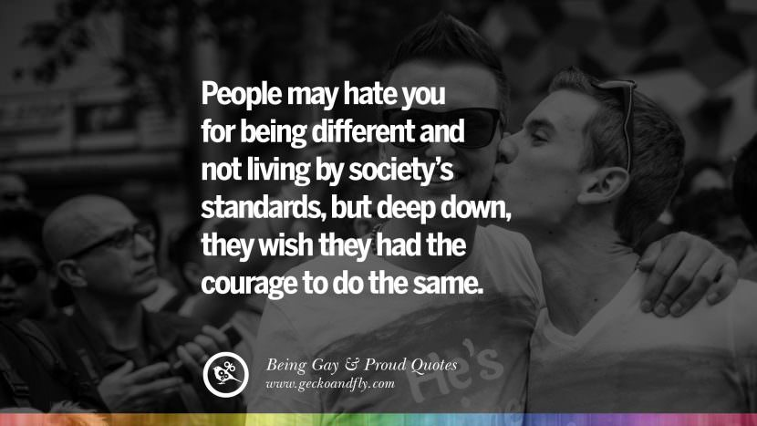 People may hate you for being different and not living by society's standards, but deep down, they wish they had the courage to do the same. Quotes About Gay Pride, Pro LGBT, Homophobia and Marriage Discrimination Instagram Pinterest Facebook