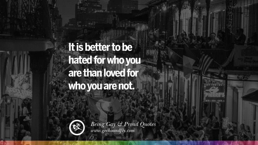 It is better to be hated for who you are than loved for who you are not. Quotes About Gay Pride, Pro LGBT, Homophobia and Marriage Discrimination Instagram Pinterest Facebook