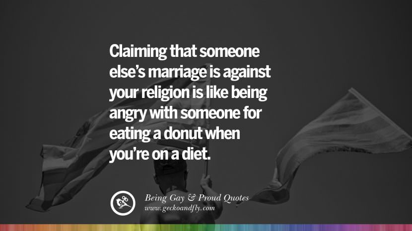 Claiming that someone else's marriage is against your religion is like being angry with someone for eating a donut when you're on a diet. Quotes About Gay Pride, Pro LGBT, Homophobia and Marriage Discrimination Instagram Pinterest Facebook