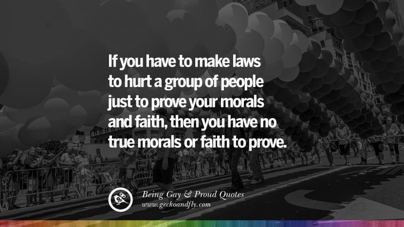 If you have to make laws to hurt a group of people just to prove your morals and faith, then you have no true morals or faith to prove. Quotes About Gay Pride, Pro LGBT, Homophobia and Marriage Discrimination Instagram Pinterest Facebook
