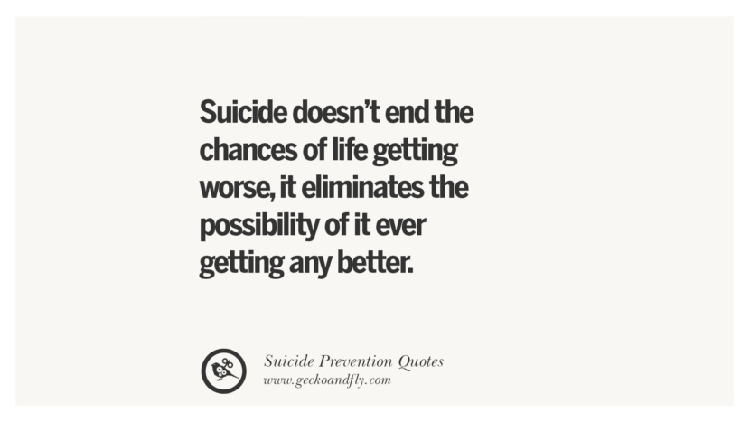 Suicide doesn't end the chances of life getting worse, it eliminates the possibility of it ever getting any better. Helpful Quotes On Suicidal Ideation, Thoughts And Prevention Instagram Pinterest Facebook Depression sign hotline easiest way to commit suicide die painless