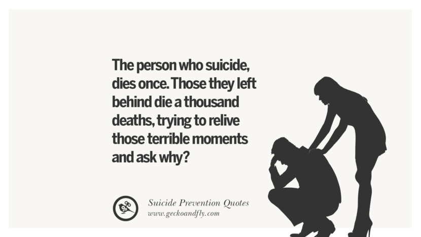 The person who suicide, dies once. Those they left behind die a thousand deaths, trying to relive those terrible moments and ask why?