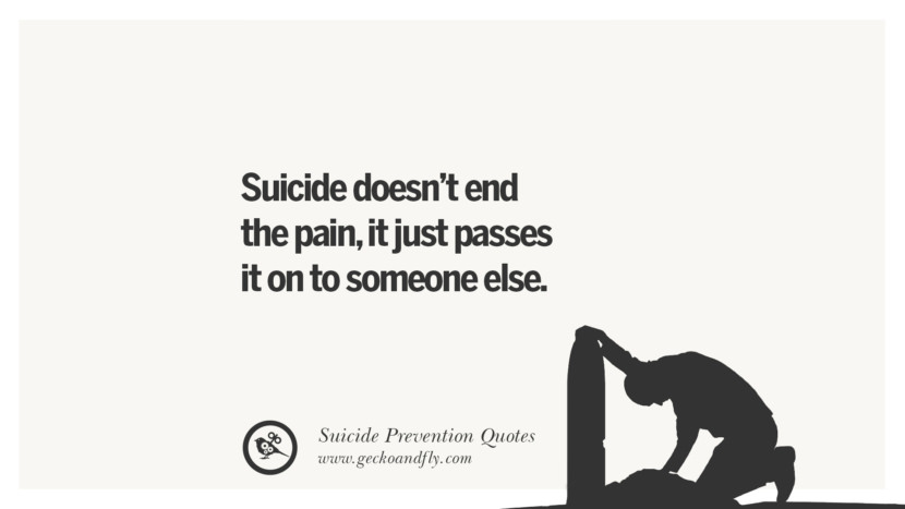 Suicide doesn't end the pain, it just passes it on to someone else. Helpful Quotes On Suicidal Ideation, Thoughts And Prevention Instagram Pinterest Facebook Depression sign hotline easiest way to commit suicide die painless
