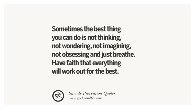 Sometimes the best thing you can do is not thinking, not wondering, not imagining, not obsessing and just breathe. Have faith that everything will work out for the best. Helpful Quotes On Suicidal Ideation, Thoughts And Prevention Instagram Pinterest Facebook Depression sign hotline easiest way to commit suicide die painless