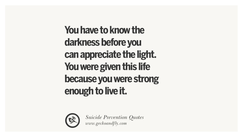 You have to know the darkness before you can appreciate the light. You were given this life because you were strong enough to live it. Helpful Quotes On Suicidal Ideation, Thoughts And Prevention Instagram Pinterest Facebook Depression sign hotline easiest way to commit suicide die painless