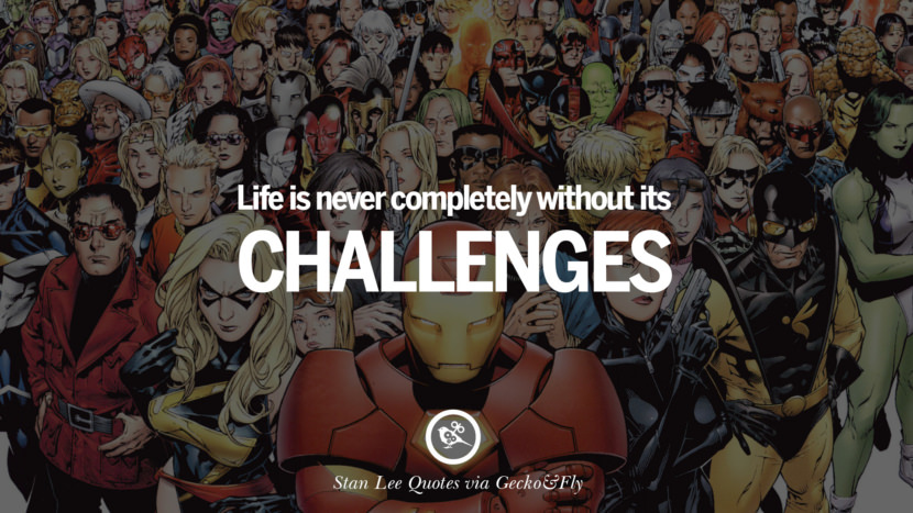 Stan Lee Quotes Life is never completely without its challenges.