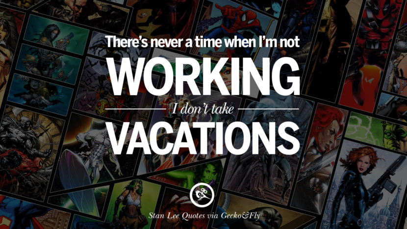 Stan Lee Quotes There's never a time when I'm not working. I don't take vacations.