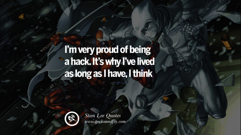 Stan Lee Quotes I'm very proud of being a hack. It's why I've lived as long as I have, I think.