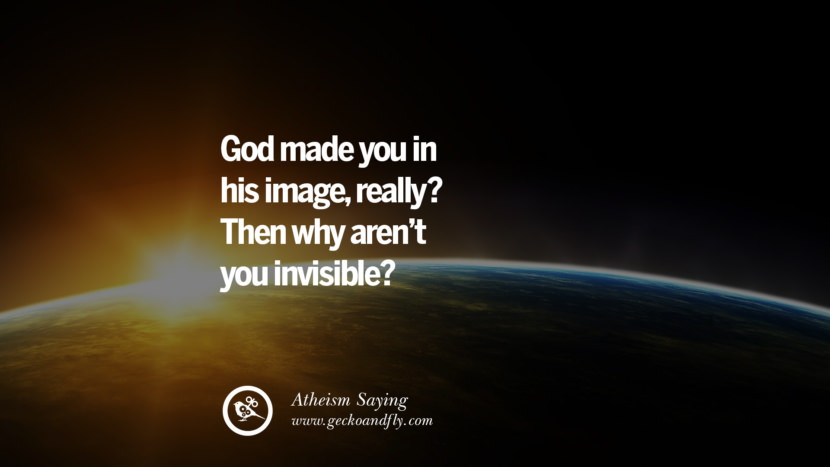 God made you in his image, really? Then why aren't you invisible? Quotes And Saying For Atheist On Anti-Religious People meme
