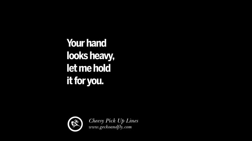 Your hand looks heavy, let me hold it for you. Cheesy & Funny Tinder Pick Up Lines