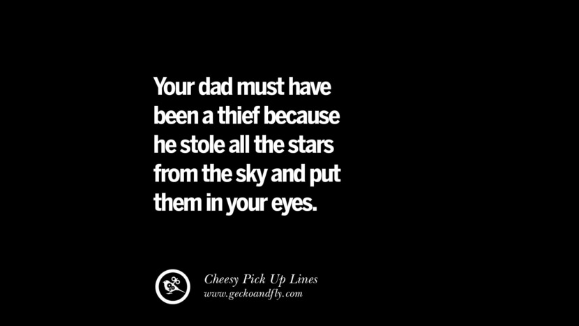 Your dad must have been a thief because he stole all the stars from the sky and put them in your eyes. Cheesy & Funny Tinder Pick Up Lines
