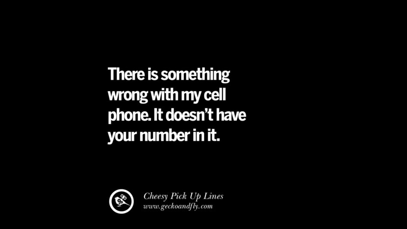 There is something wrong with my cell phone. It doesn't have your number in it. Cheesy & Funny Tinder Pick Up Lines