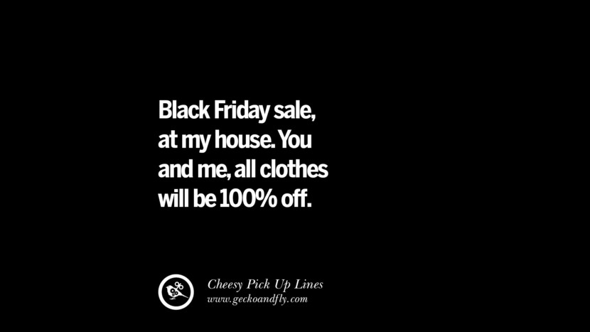 Black Friday sale, at my house. You and me, all clothes will be 100% off. Cheesy Funny Tinder Pick Up Lines