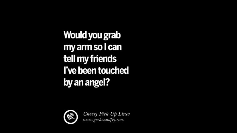 Would you grab my arm so I can tell my friends I've been touched by an angel? Cheesy Funny Tinder Pick Up Lines