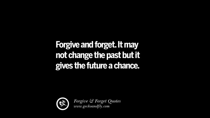 Forgive and forget. It may not change the past but it gives the future a chance. Quotes On Forgive And Forget When Someone Hurts You In A Relationship