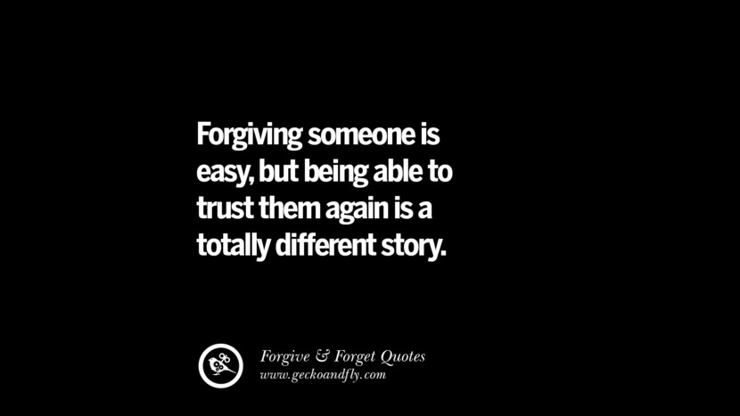 Forgiving someone is easy, but being able to trust them again is a totally different story. Quotes On Forgive And Forget When Someone Hurts You In A Relationship