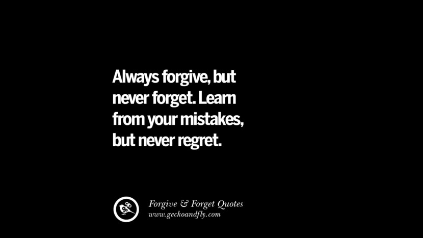Always forgive, but never forget. Learn from your mistakes, but never regret. Quotes On Forgive And Forget When Someone Hurts You In A Relationship