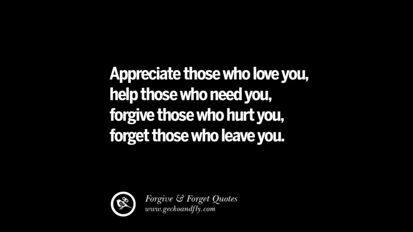 Appreciate those who love you, help those who need you, forgive those who hurt you, forget those who leave you. Quotes On Forgive And Forget When Someone Hurts You In A Relationship