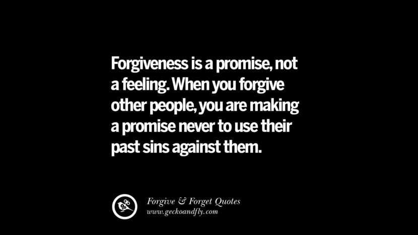 Forgiveness is a promise, not a feeling. When you forgive other people, you are making a promise never to use their past sins against them. Quotes On Forgive And Forget When Someone Hurts You In A Relationship