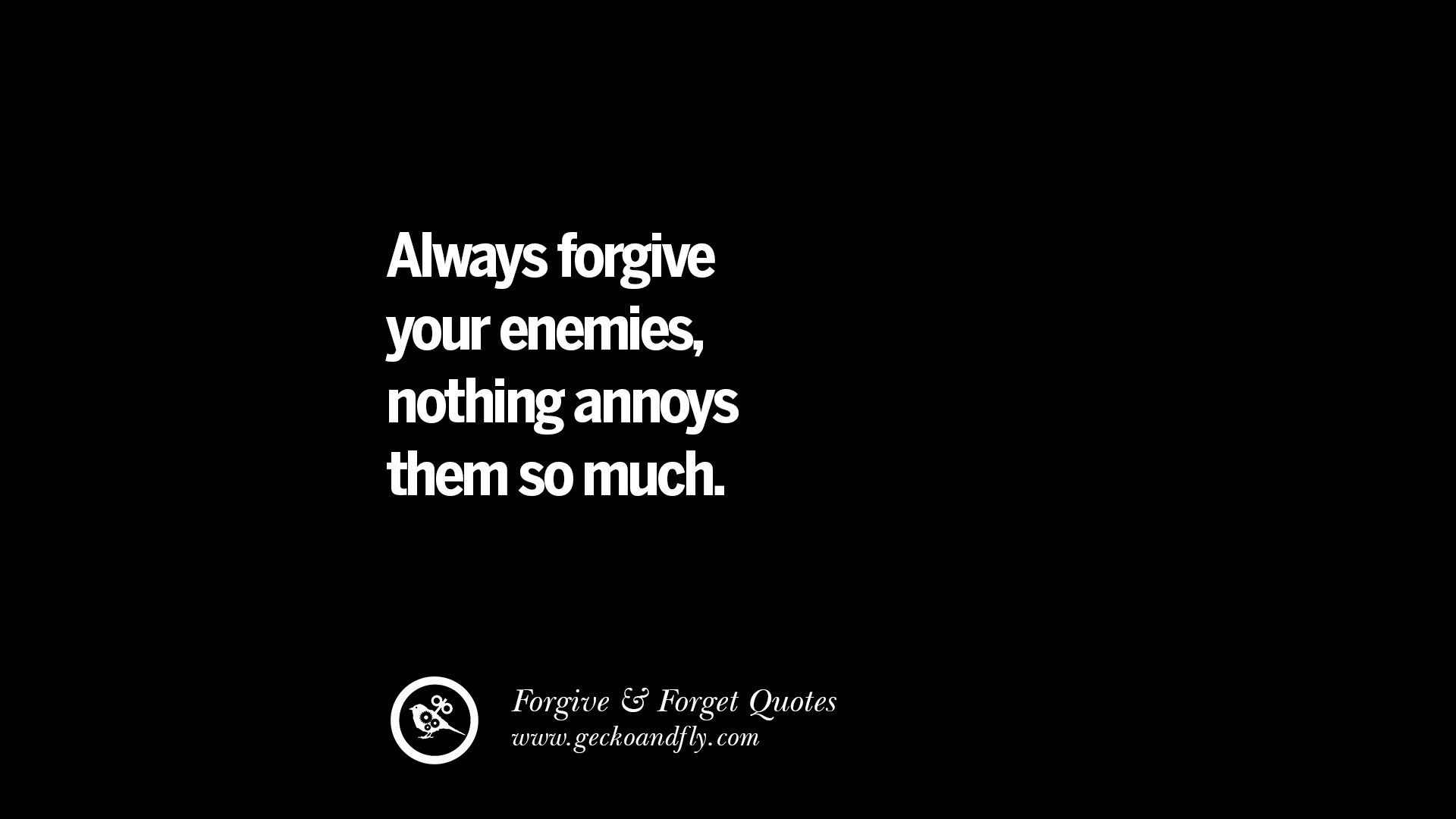 quotes on forgive and forget when someone hurts you in a always forgive your enemies nothing annoys them so much quotes on forgive and forget