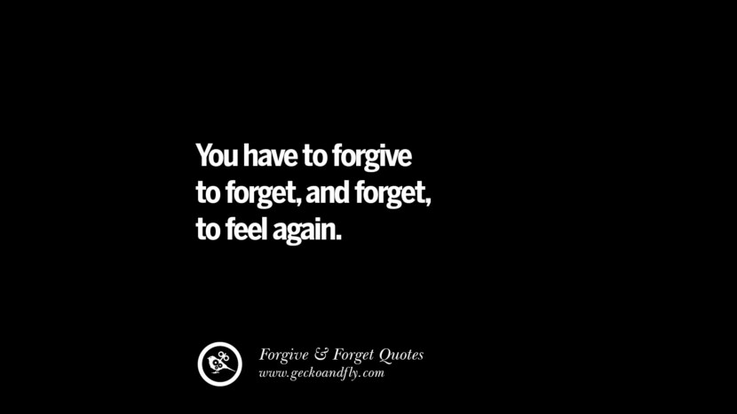 You have to forgive to forget, and forget to feel again.