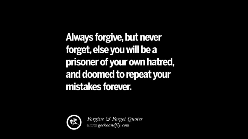 Always forgive, but never forget, else you will be a prisoner of your own hatred and doomed to repeat your mistakes forever. Quotes On Forgive And Forget When Someone Hurts You In A Relationship
