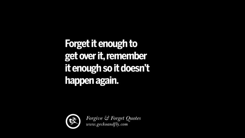 Forget it enough to get over it, remember it enough so it doesn't happen again. Quotes On Forgive And Forget When Someone Hurts You In A Relationship