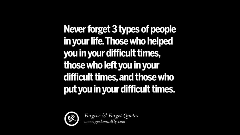 Never forget 3 types of people in your life. Those who helped you in your difficult times, those who left you in your difficult times, and those who put you in your difficult times. Quotes On Forgive And Forget When Someone Hurts You In A Relationship
