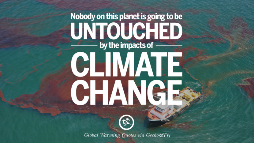 Nobody on this planet is going to be untouched by the impacts of climate change. Global Warming Quotes About Carbon Dioxide, Greenhouse Gases, And Emissions
