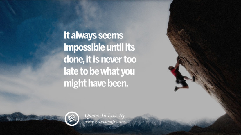 it always seems impossible until its done, it is never too late to be what you might have been. Life Lesson Quotes You Should Adopt in Your Everyday Life Pinterest, Tumblr, Instagram and Facebook