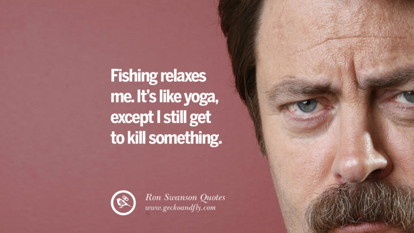 Fishing relaxes me. It's like yoga, except I still get to kill something. Funny Ron Swanson Quotes And Meme