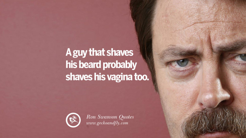 A guy that shaves his beard probably shaves his V too. Funny Ron Swanson Quotes And Meme