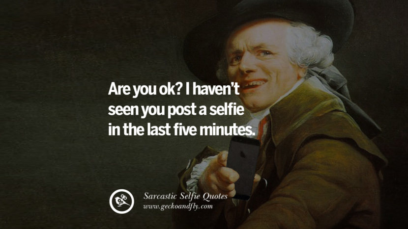 Are you ok? I haven't seen you post a selfie in the last five minutes. Sarcastic Anti-Selfie Quotes For Facebook And Instagram Friends