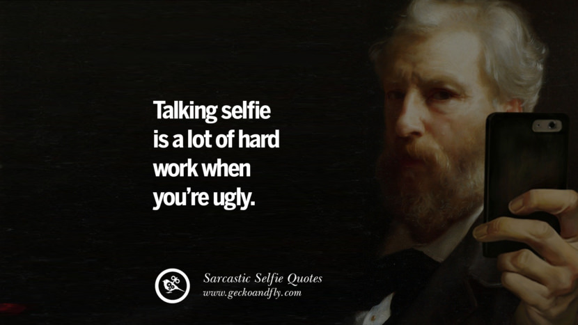 Taking a selfie is a lot of hard work when you're ugly.