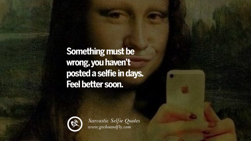 Something must be wrong, you haven't posted a selfie in days. Feel better soon. Sarcastic Anti-Selfie Quotes For Facebook And Instagram Friends